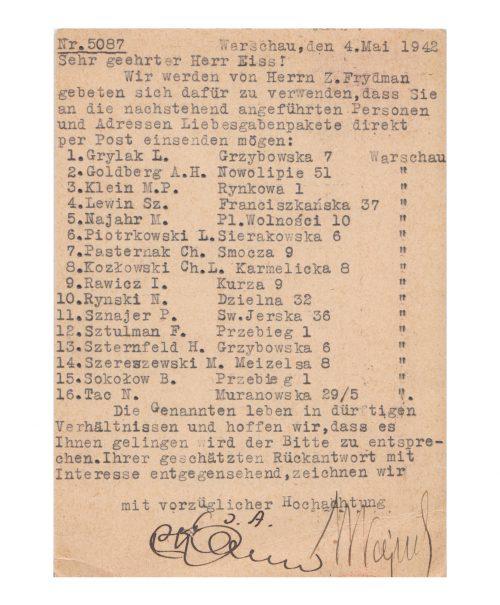 """<p>Nr 5087<br /> Warszawa, 4 maja 1942 r.<br /> Szanowny Panie Weiss!<br /> Pan Z. Frydman zwrócił się do nas z prośbą o przekazanie Panu, żeby zechciał Pan przesyłać paczki z darami dla niżej wymienionych osób pocztą bezpośrednio na ich adresy:<br /> 1.Grylak L.Grzybowska 7Warszawa<br /> 2.Goldberg A.H.Nowolipie 51""""<br /> 3.Klein M.P.Rynkowa 1""""<br /> 4.Lewin Sz.Franciszkańska 37""""<br /> 5.Najahr M. Pl. Wolności 10""""<br /> 6.Piotrkowski L.Sierakowska 6""""<br /> 7.Pasternak Ch.Smocza 9""""<br /> 8.Kozłowski Ch.L.Karmelicka 8""""<br /> 9.Rawicz I.Kurza 9""""<br /> 10.Rynski N.Dzielna 32""""<br /> 11.Sznajer P. Sw.Jerska 36""""<br /> 12.Sztulman H.Przebieg 1""""<br /> 13.Szternfeld H.Grzybowska 6""""<br /> 14.Szereszewski M. Meizelsa 8""""<br /> 15.Sokołow B.Przebieg 1""""<br /> 16.Tac N.Muranowska 29/5""""<br /> Wymienione osoby znajdują się w bardzo nędznej sytuacji życiowej i mamy nadzieję, że uda się Panu spełnić tę prośbę. Z zainteresowaniem oczekujemy na Pańską szanowną odpowiedź,<br /> podpisano<br /> z wyrazami najwyższego szacunku<br /> [podpisy nieczytelne]<br /> <small>Państwowe Muzeum Auschwitz-Birkenau, EISS_1_0124</small></p>"""