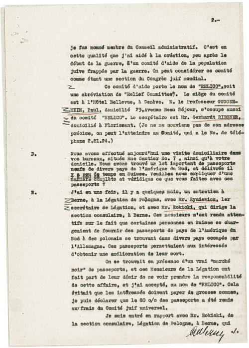 """<p>mianował mnie członkiem Rady administracyjnej. To w tym charakterze pomogłem w utworzeniu, wkrótce po wybuchu wojny, komitetu pomocy żydowskim ofiarom wojny. Komitet ten można zasadniczo uznawać za jedną z sekcji Światowego Kongresu Żydów.<br /> Ów komitet pomocowy nosi nazwę """"RELICO"""", co jest skrótem od """"Relief Commitee"""". Siedziba komitetu mieści się w Hôtel Bellevue w Genewie. Jednym z działaczy komitetu """"RELICO"""" jest prof. Paul GUGGNEHEIM, zamieszkały pod adresem Avenue Beau Séjour 23. Funkcję sekretarza komitetu pełni p. Gerhardt RIEGNER, zamieszkały w Florissant (nie przypominam sobie jego dokładnego adresu, można się z nim skontaktować w siedzibie Komitetu pod numerem telefonu 2.81.24.).</p> <p>D. Dziś przeprowadziliśmy przeszukanie w pana biurze znajdującym się pod adresem rue Gautier 7 oraz w pana mieszkaniu. Znaleźliśmy znaczną liczbę nowych paszportów różnych państw południowoamerykańskich, które niedawno wwieziono do Szwajcarii. Czy może pan wyjaśnić w sposób szczegółowy i wiarygodny, co pan robi z tymi dokumentami?<br /> R. Pewnego razu, kilka miesięcy temu, odbyłem rozmowę w ambasadzie Polski w Bernie z p. Ryniewiczem, pierwszym sekretarzem przedstawicielstwa, i p. Rokickim, kierownikiem sekcji konsularnej. Panowie ci zwrócili mi uwagę na fakt, że pewne osoby przebywające na terytorium Szwajcarii dostarczają paszporty niektórych państw Ameryki Południowej obywatelom polskim znajdującym się na terytoriach różnych krajów europejskich pod okupacją niemiecką. Paszporty te umożliwiały ich posiadaczom poprawę swego losu.<br /> Mieliśmy tedy do czynienia z prawdziwym """"czarnym rynkiem"""" paszportów. Panowie z ambasady polskiej w Bernie poprosili mnie, abym wziął na siebie odpowiedzialność za tę sprawę, na co zgodziłem się w imieniu komitetu """"RELICO"""". To oszczędzało zainteresowanym wysokich wydatków. Mogę niniejszym zadeklarować, że 80 % paszportów zostało sfinansowanych ze środków Światowego Kongresu Żydów.<br /> Nawiązałem kontakt z p. Rokickim z sekcji konsu"""