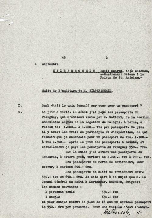 <p>Czterdziestego trzeciego [roku – tłum.], 2 września<br /> SILBERSCHEIN Adolf Henryk, już przesłuchiwany, obecnie osadzony w więzieniu St. Antoine.</p> <p>Ciąg dalszy zeznań p. SILBERSCHEINA</p> <p>D. Jakie ceny ustalił pan dla udostępnianych przez siebie paszportów?<br /> R. Ceny się wahają. Początkowo za paszporty Paragwaju, które przekazywał mi p. Rokicki z wydziału konsularnego ambasady Polski w Bernie, płaciłem od 1000 do 1200 franków za sztukę. Do tego dochodziły koszty kopiowania i wysyłki, co podnosiło cenę dokumentu do 1100 – 1300 franków za sztukę. Później cena paszportu spadła. Obecnie paszport paragwajski to dla mnie koszt 550 franków.<br /> Paszporty Hondurasu, które uzyskałem później, kosztowały od 200 do 1000 franków za sztukę.<br /> Paszporty Peru, o ile się nie mylę, to koszt 800 franków za sztukę.<br /> Paszporty Haiti to koszt między 550 a 650 franków za sztukę. Zaznaczam w tym miejscu, że konsul generalny Haiti w Zurychu, p. BRUNNER, oczekiwał następujących opłat:<br /> 1 osoba (paszport indywidualny) 550 franków<br /> 1 para (paszport małżeński) 650 franków<br /> I dla każdego dziecka w wieku powyżej 16 roku życia kolejny paszport indywidualny za 550 franków. Tym samym dla rodzin<br /> [podpis odręczny:] Silberschein</p> <p><small>Archiwum Federalne w Bernie,<br /> sygnatura, CH-BAR#E4320B#1990-266#2164#5</small></p>