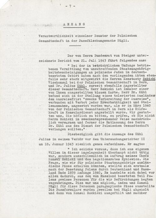 """<p>Z A Ł Ą C Z N I K</p> <p>Odpowiedzialność pojedynczych urzędników polskiego poselstwa w sprawie fałszowania paszportów Hügliego.</p> <p>__________________</p> <p>Podpisany przez pana Bundesrata von Steigera raport z 21 lipca 1943 r. wyjaśnia, co następuje:<br /> """"W znaczącym zakresie prowadzonego pośrednictwa od nietrafnych poświadczeń obywatelstwa polskim Żydom na terenach okupowanych przez Niemcy według przedłożonych akt ściśle współdziałali panowie Konstanty Rokicki, wicekonsul przy poselstwie polskim w Bernie i dr Julius Kühl obecnie również urzędnik tegoż poselstwa. Pan Rokicki jest posiadaczem wystawionej przez państwa niebieskiej karty. Pan dr Kühl znajdował się w pozycji tolerowanego obcokrajowca, któremu wyznaczono termin wyjazdu połączony """"w celu przygotowania wyjazdu"""" z zakazem jakiegokolwiek zatrudnienia i przyjęcia pracy, kiedy w marcu 1940 r. został zatrudniony jako pomocnik w służbie konsularnej przez polskie poselstwo w Bernie. Pozwalamy sobie uprzejmie Państwa prosić o sprawdzenie, czy nie upomnieli państwo pana Rokickiego w stosownie zdecydowany sposób i dalej czy domagano się zwolnienia pana dr. Kühla ze służby w polskim poselstwie.<br /> W związku z czym wypowiedź Kühla Juliusa podczas jego przesłuchania przed II sędzią śledczym 18 stycznia 1943 r. dostarcza dość dokładnych informacji. Powiedział on:<br /> """"Zaznaczam, że w rzeczonej sprawie w ogóle nie działałem z własnej woli, lecz wyłącznie na polecenie mojego szefa konsula Rokickiego i radcy legacji Ryniewicza. Pytanie, jak moglibyśmy otrzymać zagraniczne paszporty dla obywateli polskich, postawiono sobie po raz pierwszy po zajęcie Polski przez Niemcy i Rosję pod koniec 1939 r. i na początku 1940 r. Przy czym przede wszystkim rozchodziło się o to, aby z okupowanej przez Rosję części Polski wywieźć pewne osoby, o które mieliśmy obawy. Było to możliwe za sprawą tego, że konsul Hügli wystawił tym osobom paragwajskie paszporty. Formularze paszportowe były każdorazowo odbierane u Hügliego, nastę"""