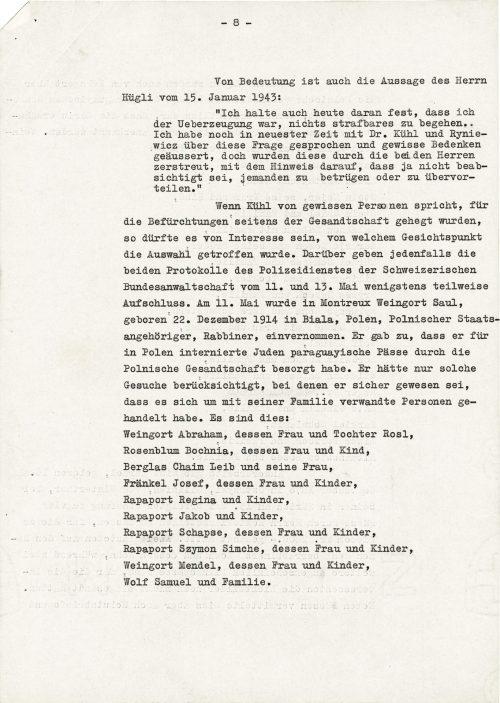"""<p>Znaczenie ma także wypowiedź pana Hügliego z 15 stycznia 1943 r.:<br /> """"Także dzisiaj trzymam się tego, że byłem przekonany, iż nie dopuszczam się niczego podlegającego karze.. Jeszcze niedawno rozmawiałem o tej kwestii z dr. Kühlem i Ryniewiczem i wyraziłem pewne wątpliwości, które jednak zostały rozwiane przez obydwu panów, ze wskazaniem na to, że przecież nie ma zamiaru nikogo oszukiwać czy odrwić.""""<br /> Kiedy Kühl mówi o pewnych osobach, o które były obawy ze strony poselstwa, to mogłoby być interesujące, z jakiego punktu widzenia dokonano wyboru. W każdym razie o tym obydwa protokoły Służby Policyjnej Szwajcarskiej Adwokatury Związkowej z 11 i 13 maja informują tylko częściowo. 11 maja przesłuchano w Montreux Weingorta Saula, urodzonego 22 grudnia 1914 r. w Białej, w Polsce, obywatela polskiego, rabina. Przyznał on, że załatwiał przez polskie poselstwo paragwajskie paszporty dla Żydów internowanych w Polsce. Uwzględnił tylko takie prośby, w przypadku których był pewien, że chodziło o osoby spokrewnione z jego rodziną. Są to:<br /> Weingort Abraham, jego żona i córka Rosl,<br /> Rosenblum Bochnia, jego żona i dziecko,<br /> Berglas Chaim Leib i jego żona,<br /> Fränkel Josef, jego żona i dzieci,<br /> Rapaport Regina i dzieci,<br /> Rapaport Jakob i dzieci,<br /> Rapaport Schapse, jego żona i dzieci,<br /> Rapaport Szymon Simche, jego żona i dzieci,<br /> Weingort Mendel, jego żona i dzieci,<br /> Wolf Samuel i rodzina.</p> <p><small>Archiwum Federalne w Bernie,<br /> sygnatura CH-BAR#E2001E#1000-1571#657#27</small></p>"""