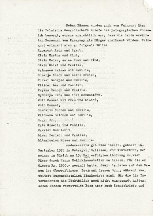 <p>Oprócz paszportów Weingort załatwiał także przez polskie poselstwo listy konsula Paragwaju, z których wynikało, że wymienione w nich osoby zostały uznane za mieszkańców Paragwaju. Weingort wspomina o następujących przypadkach:<br /> Rapaport Aron i Jakob,<br /> Klein Martha i dziecko,<br /> Stein Meier, jego żona i dziecko,<br /> Stein Chiel i rodzina,<br /> Zalmanow Zalman z rodziną,<br /> Gurarje Noson i jego bracia,<br /> Türkel Schapse i rodzina,<br /> Pilicer Lea i córka,<br /> Prywes Henoch i rodzina,<br /> Eybuszyo Hena i jej siostry,<br /> Wolf Samuel z żoną i dziećmi,<br /> Wolf Manuel,<br /> Horowitz Nuchem i rodzina,<br /> Wildman Salomon i rodzina,<br /> Hager dr.,<br /> Katz Gisella i rodzina,<br /> Markiel Schulamit,<br /> Liwer Berisch i rodzina,<br /> Litmanowicz Moses i rodzina.<br /> Z drugiej strony, Eiss Israel, urodzony 16 września 1876 r. w Ustrzykach, w Galicji, dodał podczas jego udanego przesłuchania w Zurichu 13 maja o zezwoleniu na wystawienie przez pana Rokickiego czterech paszportów, za które zapłacił mu 2 800 franków. Dwa wystawione na nazwisko oberrabina Lewina i jego syna, podczas gdy dwa kolejne są widocznie paszportami in blanco, dla tych, którzy nie przysłali jeszcze interesantom zdjęć paszportowych. Oprócz paszportów Eiss załatwiał także listy żelazne </p> <p><small>Archiwum Federalne w Bernie,<br /> sygnatura CH-BAR#E2001E#1000-1571#657#27</small></p>
