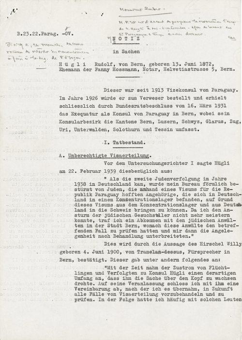 """<p>{u góry po prawej stronie odręczna notatka – nieczytelna}<br /> B. 23.22.Parag. -OV.<br /> {pod sygnaturą odręczna notatka – nieczytelna}<br /> NOTATKA<br /> w sprawie<br /> H ü g l i  Rudolfa, z Berna, urodzonego 13 czerwca 1872 r.,<br /> męża Fanny Hossmann, notariusza, Helvetiastrasse 5, Berno.<br /> __________</p> <p>Tenże był od 1913 r. wicekonsulem Paragwaju. W roku 1926 został wezwany do Verwesera i ostatecznie postanowieniem Bundesrata z 16 marca 1931 r. został uznany konsulem Paragwaju w Bernie, przy czym jego obszar konsularny obejmuje kantony Berno, Lucernę, Schwyz, Glarus, Zu Uri, Unterwalden, Solurę i Ticino.</p> <p>I.Stan faktyczny.<br />  ____________<br /> A.Bezprawne wydanie wiz.<br /> Przed obliczem I sędziego śledczego Hügli wypowiedział się 22 lutego 1939 r. w związku z tym:<br /> """"Kiedy w roku 1938 doszło w Niemczech do drugiego prześladowania Żydów, moje biuro było wręcz szturmowane przez Żydów, którzy na podstawie wizy do Republiki Paragwaju mieli nadzieję, że krewnych, którzy znajdowali się w Niemczech w obozie koncentracyjnym, na podstawie tej wizy będzie można przetransportować z Niemiec do Szwajcarii. Ponieważ nie potrafiłem już opanować natarcia Żydów składających prośby, zawarłem porozumienie z żydowskimi adwokatami w mieście Bernie, według którego rzeczeni adwokaci mieli sprawdzać wspomniany przypadek i następnie składali mi sprawę po omówieniu.""""<br /> Jest to potwierdzone przez wypowiedź Willy'ego Hirschela, urodzonego 4 czerwca 1900 r., z Tramelan-dessus, orędownika w Bernie. Tenże dodał między innymi rzecz następującą:<br /> """"Z czasem napływ uchodźców i prześladowanych do konsula Hügli przybrał rozmiar tego rodzaju, że groziło mu, iż sprawa go przerośnie. Z jego polecenia zawarłem z nim porozumienie, zgodnie z którym to przejąłem w przyszłości wstępne opracowanie i sprawdzenie wszystkim przypadków wydawania wiz. W konsekwencji często miałem do czynienia z tymi ludźmi. </p> <p><small>Archiwum Federalne w Bernie,<br /> sygnatura CH-"""