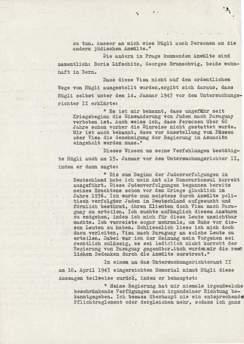 """<p>Poza mną Hügli wyznaczył także osoby innych żydowskich adwokatów.""""<br /> Innymi, wchodzącymi w rachubę adwokatami, są szczególnie: Boris Lifschitz, Georges Brunschvig, obydwoje zamieszkali w Bernie.<br /> To, że wizy nie zostały wystawione przez Hügliego przepisowo wynikło z tego, co sam Hügli 14 stycznia 1943 r. wyjaśnił przed sędzią śledczym:</p> <p>""""Wiadomo mi, że od mniej więcej początku wojny imigracja Żydów do Paragwaju jest zabroniona. Wiem także, że już wcześniej nie wolno było wjeżdżać powyżej lat 60. Wiadomo mi również, że przed wystawieniem paszportów lub wiz trzeba otrzymać pozwolenie rządu w Asuncion.""""<br /> Wiedzę tę o swoim uchybieniu Hügli potwierdził także 15 stycznia przed II sędzią śledczym mówiąc:<br /> """"Do momentu rozpoczęcia prześladowania Żydów w Niemczech sprawowałem swój urząd prawidłowo jako honorowy konsul. Prześladowania Żydów rozpoczęły się, moim zdaniem, już przed wojną, prawdopodobnie w roku 1936. Od tej chwili byłem odwiedzany na ogół przez adwokatów prześladowanych politycznie Żydów w Niemczech i wręcz szturmowany, aby wystawić ich klientom wizy do Paragwaju. Początkowo próbowałem unikać tego natarcia, w ten sposób, że znikałem przed tymi ludźmi. Nawet wielokrotnie wyjeżdżałem, aby mieć spokój od tych ludzi. Ostatecznie jednak dałem się nakłonić do tego, aby wystawić im wizy do Paragwaju. Przy tym byłem zdania, że moje postępowanie jest prawnie dozwolone, nie było ono tylko właściwe wobec rządu Paragwaju. Adwokaci rozwiali również moje wątpliwości natury prawnej.""""<br /> W memoriale przedłożonym II urzędowi sędziego śledczego 10 kwietnia 1943 r. Hügli częściowo odwołuje te wypowiedzi, twierdząc:<br /> """"Mój rząd nie przyznał mi nigdy jakichkolwiek zarządzeń ograniczających w jakimkolwiek kierunku. Nigdy nie posiadałem odpowiedniego regulaminu obowiązków czy czegoś tego rodzaju i dlatego </p> <p><small>Archiwum Federalne w Bernie,<br /> sygnatura CH-BAR#E2001E#1000-1571#657#27</small></p>"""