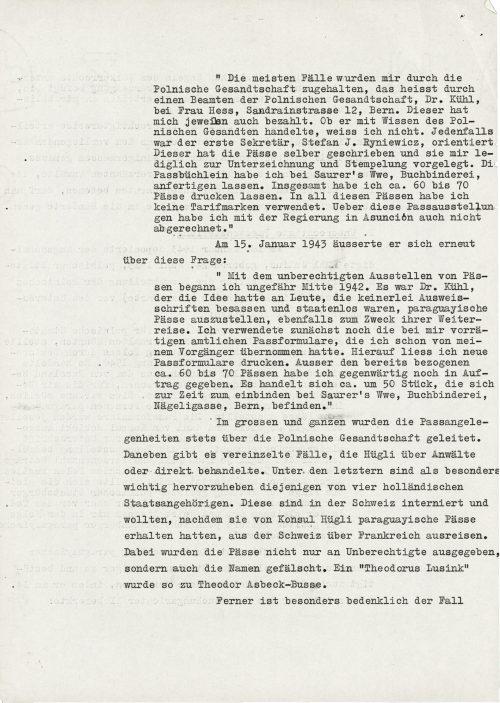 """<p>""""Najwięcej spraw było zamykanych przez polskie poselstwo, to znaczy przez urzędnika polskiego poselstwa, dr. Kühla, u pani Hess, Sandrainstrasse 12, Berno. Tenże płacił mi także każdorazowo. Czy działał za wiedzą polskiego poselstwa, nie wiem. W każdym razie pierwszy sekretarz, Stefan J. Ryniewicz, był poinformowany. On to sam wypisywał paszporty i przedkładał mi je wyłącznie do podpisu i opieczętowania. Książeczkę paszportową zleciłam do wykonania u Saurer's Wwe, introligatorni. Łącznie pozwoliłem wydrukować ok. 60 do 70 paszportów. We wszystkich tychże paszportach nie wykorzystałem znaczków taryfowych. Również nie rozliczyłem się z wystawienia tych paszportów z rządem w Asuncion.""""<br /> 15 stycznia 1943 wyraził się ponownie o tej kwestii:<br /> """"Nieuprawnione wystawianie paszportów rozpocząłem około połowy 1942 r.. To był dr Kühl, który miał pomysł, aby ludziom, którzy w ogóle nie posiadali dokumentów tożsamości i byli bezpaństwowcami, wystawić paragwajskie paszporty, również w celu ich dalszej podróży. Najpierw wykorzystywałem urzędowe formularze paszportowe, które jeszcze były na stanie, które przejąłem po moim poprzedniku. Potem kazałem wydrukować nowe formularze paszportowe. Poza już pobranymi około 60 do 70 paszportami, zamówiłem jeszcze. Chodzi o ok. 50 sztuk, które znajdują się obecnie do oprawienia u Saurer's Wwe, introligatorni, Nägeligasse, Berno.""""<br /> Ogólnie rzecz ujmując, sprawy paszportowe były zawsze kierowane przez polskie poselstwo. Oprócz tego są pojedyncze sprawy, które Hügli traktował przez adwokatów albo bezpośrednio. Wśród tych ostatnich jako szczególnie ważne są wyróżnione te od czterech holenderskich obywateli. Są oni internowani w Szwajcarii i chcieli, po tym jak otrzymali od konsula Hügliego paragwajskie paszporty, wywędrować ze Szwajcarii do Francji. Przy czym paszporty zostały nie tylko wydane nieuprawnionym, lecz także sfałszowano nazwiska. """"Theodorus Lusink"""" stał się Theodorem Asbeck-Busse.<br /> Poza tym budzący szczególne obawy"""