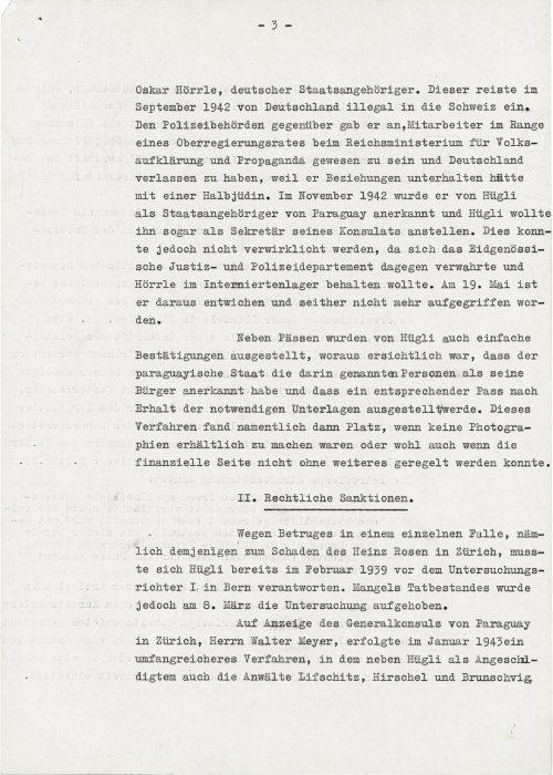 <p>Oskara Hörrle, obywatela Niemiec. Tenże we wrześniu 1942 r. wjechał nielegalnie z Niemiec do Szwajcarii. Urzędowi policji podał, że był pracownikiem w randzie radcy głównego rządu przy Ministerstwie Oświecenia Publicznego i Propagandy Rzeszy i ma opuścić Niemcy, ponieważ utrzymywał stosunki z pół-Żydówką. W listopadzie 1942 r. został uznany przez Hügliego za obywatela Paragwaju, a Hügli chciał go nawet zatrudnić jako sekretarza swojego konsulatu. Do tego jednakże nie mogło dojść, ponieważ zaprotestował przeciwko temu Departament Szwajcarskiego [w znaczeniu związkowego, nie zaś kantonalnego – MJ-Sz] Wymiaru Sprawiedliwości i Policji i chciał zatrzymać Hörrlego w obozie dla internowanych. 19 maja wymknął się stamtąd i od tego czasu go nie schwytano.<br /> Oprócz paszportów przez Hügliego były wystawiane także proste potwierdzenia, z których można było wnioskować, że państwo paragwajskie uznało wymienione tam osoby za swoich obywateli i że odpowiedni paszport zostanie wystawiony po otrzymaniu niezbędnych dokumentów. Postępowanie to znalazło szczególne miejsce, kiedy nie można było zrobić fotografii albo także jeśli strona finansowa nie mogła być uregulowana bez problemów. </p> <p>I.Sankcje prawne.</p> <p> Z powodu oszustwa w pojedynczym przypadku, mianowicie tego na szkodę Heinza Rosena w Zurichu, Hügli musiał odpowiadać już w lutym 1939 r. przed I sędzią śledczym w Bernie. Jednakże wskutek braku znamion czynu przestępczego 8 marca śledztwo umorzono.<br /> Na zawiadomienie generalnego konsula Paragwaju w Zurichu, pana Waltera Meyera, wszczęto w styczniu 1943 r. obszerne postępowanie, w którym oprócz Hügliego jako oskarżonego, także adwokaci Lifschitz, Hirschel i Brunschvig,</p> <p><small>Archiwum Federalne w Bernie,<br /> sygnatura CH-BAR#E2001E#1000-1571#657#27</small></p>