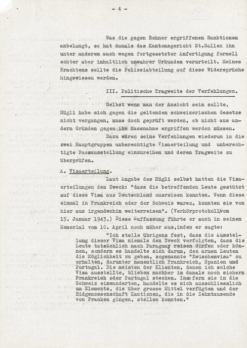 """<p>Co tyczy się sankcji przedsięwziętych przeciwko Rohnerowi, to sąd kantonalny St. Gallen skazał go wówczas między innymi z powodu wielokrotnego wykonania prawdziwych formalnie, ale merytorycznie nieprawdziwych dokumentów. Moim zdaniem, Wydział Policji powinien wskazać na te sprzeczności.</p> <p>I.Polityczne konsekwencje uchybień.</p> <p>Jeśli nawet miałby istnieć pogląd, że Hügli nie naruszył obowiązujących ustaw szwajcarskich, trzeba jednak sprawdzić, czy nie trzeba podjąć przeciwko niemu kroków z innych powodów.<br /> Nadto jego uchybienia byłyby do zaliczenia w dwie główne grupy nieuprawnione wydawanie wiz i nieuprawnione wystawianie paszportów i sprawdzenia konsekwencji prawnych tychże.<br /> A.Wydanie wiz.<br /> Według danych samego Hügliego, celem wydania wiz było: """"że ludzie, których one dotyczyły, mogli w oparciu o wizy wyjechać z Niemiec. Jeżeli byli we Francji lub Szwajcarii, to stąd mogli podróżować dalej dokądkolwiek."""" (protokół przesłuchania z 15 stycznia 1943 r..) Pogląd ten wyjaśnił jeszcze bardziej w swoim memoriale z 10 kwietnia, powiedziawszy:<br /> """"Poza tym twierdzę, że celem wystawienia wiz nigdy nie było to, iż ludzie rzeczywiście mieli pozwolenie lub mogli podróżować do Paragwaju, lecz chodziło o to, aby dać biednym ludziom możliwość otrzymania tak zwanej """"wizy częściowej"""", zwłaszcza do Francji, Hiszpanii i Portugalii. Większość klientów, którym wystawiłem takie wizy utknęli później w jeszcze chronionej Francji lub Portugalii. O ile wjechali do Szwajcarii, to chodziło wyłącznie o elementy, które dysponowały wielkimi środkami i mogły wnieść Konfederacji kaucję, która szła w dziesiątki tysięcy franków.""""</p> <p><small>Archiwum Federalne w Bernie,<br /> sygnatura CH-BAR#E2001E#1000-1571#657#27</small></p>"""