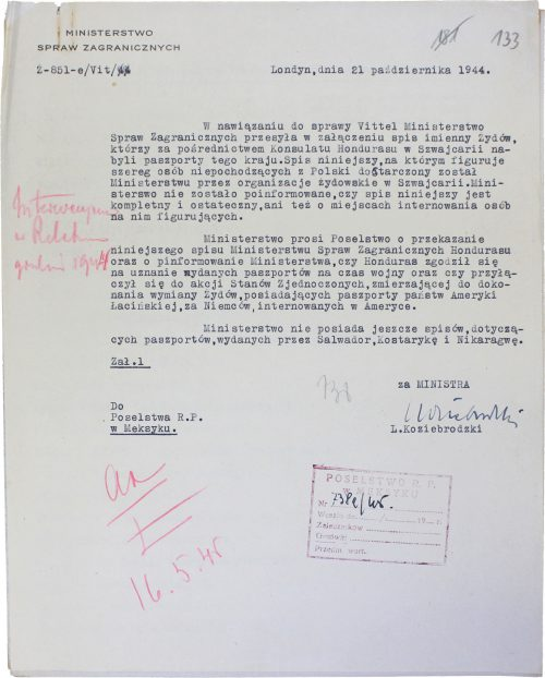 <p>MINISTRY OF FOREIGN AFFAIRS<br /> Z-851-e/Vit/44</p> <p>London, 21 October 1944</p> <p>With reference to the Vittel issue, the Ministry of Foreign Affairs sends as an attachment hereto a list of names of Jews who acquired Honduran passports through the agency of the Consulate of Honduras in Switzerland. The said list, which includes a number of persons not originating from Poland, has been submitted to the Ministry by Jewish organizations functioning in Switzerland. The Ministry has not been informed whether the list is complete and final, nor about the places of internment of the persons enumerated therein.<br /> The Ministry requests the Legation to present the present list to the Ministry of Foreign Affairs of Honduras, and also to notify the [Polish; translator's note] Ministry whether Honduras has agreed to recognize the issued passports for the duration of the war, and further if it has joined the campaign organized by the United States, the objective of which is to effect the exchange of Jews holding passports of Latin American states for Germans presently interned in America.<br /> The Ministry is not yet in possession of lists of passports issued by Salvador, Costa Rica and Nicaragua.</p> <p>on behalf of the MINISTER<br /> L. Koziebrodzki</p> <p>Attachment 1</p> <p>To<br /> the Legation of the Republic of Poland<br /> in Mexico</p> <p>List of Jews in possession of Honduran passports<br /> <small>Archiwum Akt Nowych AAN_2_593_0_12_171_0175 - Archiwum Akt Nowych AAN_2_593_0_12_171_0180</small></p>