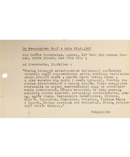 """<p>To Washington, No. 7, dated 29.8.1942<br /> To Jakób Rosenheim, Agudas, 817 West End Avenue corner, 100th Street, New York City;<br /> from Sternbuch, St. Gallen:<br /> """"According to numerous reliable accounts, a part of the Warsaw Ghetto has recently been emptied, this being accompanied by the bestial murder of some 100,000 Jews; the mass killings are continuing, and the bodies are used to make soap and artificial fertilizer. A similar fate will become the lot of deportees from other countries. Only energetic countermeasures undertaken by the Americans may halt this persecution. Do everything in your power to bring about such a reaction as rapidly as possible: involve society, the press, statesmen. Notify Lubawiczer, Silver, Wise, Einstein, Klatskin, Goldman, Tomasz Mann and others. Do not mention my name. Please confirm receipt of the telegram.""""</p> <p>POLMISSION</p> <p>Cable concerning the liquidation of the Warsaw Ghetto<br /> <small>Archiwum Akt Nowych AAN_2_495_0_-_330_0083</small></p>"""