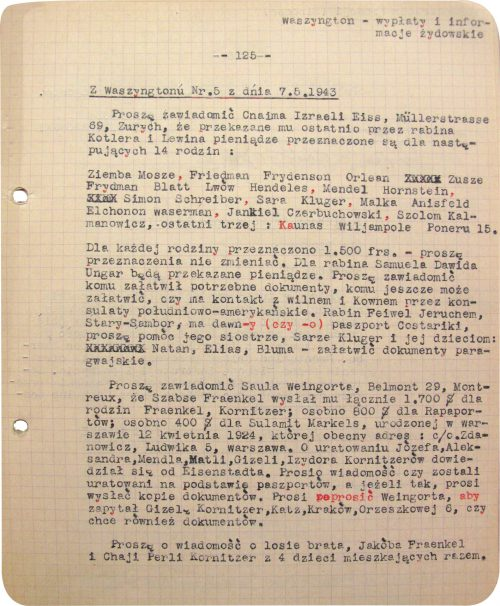 <p>Washington – Jewish payments and information</p> <p>– 125 –</p> <p>From Washington, No. 5, dated 7.6.1943<br /> Please notify Chaim Israel Eiss, Mullerstrasse 69, Zurich, that the monies recently passed on to him by rabbi Kotler and Lewin are allotted for the following 14 families:<br /> Ziemba Mosze, Friedman Frydenson Orlean Zusze Frydman Blatt Lwów Hendeles, Mendel Hornstein, Simon Schreiber, Sara Kluger, Malka Anisfeld Elchonon Waserman, Jankiel Czerbuchowski, Szolom Kalmanowicz, the last three: Kaunas, 15 Wiljempole Poneru Street.<br /> The sum of 1,500 Swiss Francs has been allotted for each family – please do not change the allotment. Monies will be passed on for rabbi Samuel Dawid Ungar. Please notify for whom he has organized the necessary documents, for whom he is still able to organize such papers, and whether he is in touch with Wilno and Kaunas through South American consulates. Rabbi Feiwel Jeruchem, Stary-Sambor, has an old Costa Rican passport (or has had such a passport for a long time), please assist his sister, Sara Kluger, and her children: Natan, Elias, Bluma – organize Paraguayan documents.<br /> Please notify Saul Weingort, Belmont 29, Montreux, that Szabse Fraenkel has sent him a total of 1,700 $ for the Fraenkel and Kornitzer families; separately 800 $ for the Rapaports; separately 400 $ for Sulamit Markels, born in Warsaw on 12 April 1924, whose present address is: care of Zdanowicz, 5 Ludwika Street, Warsaw. He learned from Eisenstadt that Józef, Aleksander, Mendel, Matel, Gizela and Izydor Kornitzer had been saved. He asks for information whether they were saved thanks to the passports, and if so, he requests that copies of the documents be sent. He further entreats that Weingort be requested to ask Gizela Kornitzer, Katz, Kraków, 5 Orzeszkowej Street, whether she also wants documents.<br /> Please notify about the fate of the brother, Jakób Fraenkel, and Chaja Perla Kornitzer, living together with 4 children.</p> <p>Cable concerning t