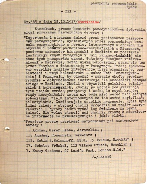 """<p>Dispatch no. 583 dated 18.12.1943 /most urgent/<br /> Sternbuch, the president of the Relief Organization for Jewish Refugees Abroad, asks that the following be forwarded:<br /> """"The owners of Paraguayan passports issued by the former consul of Paraguay in Bern, who are currently being held in internment camps for South American citizens in Germany, are facing the risk of deportation and horrible death because the Spanish ambassador in Berlin does not accept the passports as valid; he is acting on instructions from the Paraguayan government and the Pan American Union. The local apostolic nuncio had intervened in Madrid but he hasn't received a reply. He is also trying to arrange for a Vatican intervention in Paraguay. Please take all possible steps to cause interventions in this matter — through organizations, noteworthy individuals and the Dutch government — putting pressure on the Pan American Union and the Paraguayan government to rescind their instructions for the Spanish ambassador in Berlin, at least temporarily. The matter concerns Polish, Belgian and Dutch citizens who will return the passports and go back to their home countries after the war. Their home governments guarantee this, so American nations won't have any obligations towards the passport holders. Many of the interned also have valid Palestinian immigration certificates. Please provide all possible guarantees. The lives of these people now depend solely on the decisions of American governments; it would be disgraceful to send them to certain death. Please provide immediate information about actions taken in this matter and their prospective results.""""<br /> """"Please send this message immediately to the following addresses:<br /> I.   Agudat, Gerrer Rebbe, Jerusalem;<br /> II.Agudat, Rosenheim, New York;<br /> III.Rabbi S. Zalmanoff, 5501, 15 Avenue, Brooklyn;<br /> IV.Schabse Fränkel, 112 Wilson Street, Brooklyn;<br /> V.   Harry Goodman, 27 Lord's Park, London N.16.""""<br /> /-/ ŁADOŚ</p> <p>One o"""