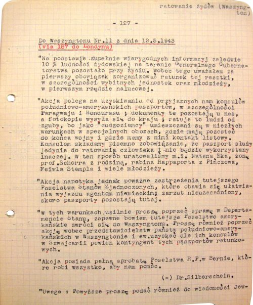 """<p>To Washington — dispatch no. 11 dated 12.5.1943<br /> (via 187 to London)<br /> """"According to fully trustworthy sources, only 10% of the General Government area Jews are still alive. In view of this, I considered it my utmost duty to organize rescue for them — most especially for noteworthy individuals and the youth, particularly for young people connected to HeHalutz [pioneering Zionist youth organization].<br /> The rescue operation involves acquiring passports from friendly consuls of South American countries, especially Paraguay and Honduras. The original passports remain here, while their photocopies are sent to Poland. The photocopied passports save lives because their Polish """"owners"""" are given the status of """"foreigners"""" and placed in special camps, with relatively decent living conditions, where they are to remain until the war ends. We can contact them by post in those camps. Meanwhile, we give written warranties to the relevant consuls that the passports will only be used to save people and not in any other way. So far we have used this method to rescue, among others, Natan Ek [Eck], Professor Schorr's wife and family, rabbi Rappaport from Pińczów, Feiwel Stempel, as well as many young people.<br /> There is, however, significant resistance to this operation on the part of local US diplomats. They fear that the documents will be used to aid the escape of German agents — the fear is unfounded, since the actual passports stay with us.<br /> I expect that they will notify Washington of their concerns. In light of this, I urge you to obtain support for our operation in the Department of State. Furthermore, please express your support for it to all the diplomatic representatives of South American nations residing in Washington and, if possible, make arrangements so that South American consuls in Switzerland are allowed to issue a certain number of such rescue passports.<br /> The operation is fully supported by the Polish Legation in Bern, who are doing every"""