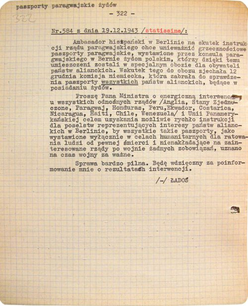 <p>Dispatch no. 584 dated 19.12.1943 /most urgent/<br /> Acting on instructions from the Paraguayan government, the Spanish ambassador in Berlin wants to invalidate the courtesy Paraguayan passports issued to Polish Jews by the consul of Paraguay in Bern. Thanks to those passports these Jews have been placed in a special internment camp for citizens of Allied countries. Due to this problematic situation, a German commission visited the camp on 12 December and took for inspection all passports of Allied countries held by Jews.<br /> Mr. Minister, I ask you to intervene immediately and strongly in this matter, contacting all relevant governments (Britain, the United States, Paraguay, Honduras, Peru, Ecuador, Costa Rica, Nicaragua, Haiti, Chile and Venezuela) as well as the Pan American Union to urgently obtain instructions for Allied diplomatic representatives in Berlin so that all such passports shall be accepted as valid for the duration of the war. They are intended for purely humanitarian purposes — to save people from certain death — and will not create any obligations for the relevant governments after the war.<br /> The matter is most urgent. I thank you in advance for informing me about the results of your interventions.<br /> /-/ ŁADOŚ</p> <p>Request for help for interned passport holders<br /> <small>Archiwum Akt Nowych AAN_2_495_0_-_327_0322</small></p>