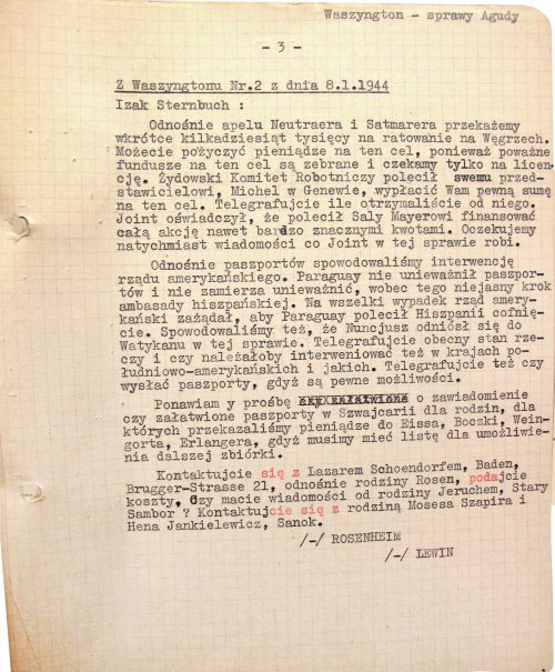 <p>From Washington — dispatch no. 2 dated 8.1.1944</p> <p>For Izak [Isaac] Sternbuch:<br /> As regards the appeal of Neutraer and Satmarer, we will soon send you a couple dozen thousands for rescue operations in Hungary. You can borrow money for that, since we've already collected significant sums and we're just waiting for an appropriate license. The Jewish Labor Committee instructed their representative — one Michel in Geneva — to give you a certain sum for the cause. Inform us by cable how much he gave you. Joint [JDC] declared they've authorized Saly Mayer to provide most generous funding for the whole operation. We expect your immediate response, describing what Joint is actually doing.<br /> Concerning the passports, we've facilitated an intervention by the US government. Paraguay hasn't invalidated the passports and doesn't plan to do that, so the actions of the Spanish embassy are unclear. The US government has openly demanded that Paraguay have Spain rescind their actions in this regard, just in case. We've also facilitated an intervention by the apostolic nuncio, who related the matter to the Vatican. Inform us by cable how things are right now and whether we should also intervene with other South American countries; if yes, specify which ones. Further, notify us if you'd want us to send you passports; we have some means to do that.<br /> We repeat our request that you confirm whether you've arranged passports in Switzerland for the particular families for whom we've given money to Eiss, Boczka, Weingort and Erlanger. We need a list if we're to continue collecting money.<br /> Contact Lazar Schoendorf — address: Bruggerstrasse 21, Baden — regarding the Rosen family; tell us what the cost would be. Do you have any news from the Jeruchem family from Stary Sambor? Contact the family of Moses Szapiro and Hena Jankielewicz in Sanok.<br /> /-/ ROSENHEIM<br /> /-/ LEWIN</p> <p>Information on the reactions to the requests for intervention to help passport holders<