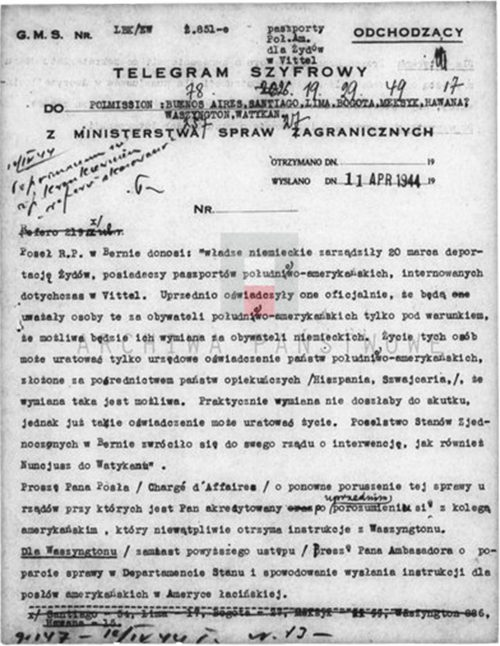 """<p>CIPHERED TELEGRAMOUTGOING<br /> TO POLMISSION: BUENOS AIRES, SANTIAGO, LIMA, BOGOTA, MEXICO, HAVANA?, WASHINGTON, THE VATICAN<br /> FROM THE MINISTRY OF FOREIGN AFFAIRS<br /> SENT ON 11 APRIL 1944<br /> The envoy of the Republic of Poland in Bern reports: """"on 20th March the German authorities ordered the deportation of Jews, holders of South American passports, hitherto interned in Vittel. This was preceded by an official statement to the effect that they shall consider said persons as South American citizens solely on condition that they may be exchanged for German citizens. The lives of these people may be saved only by an official declaration of South American states, submitted through the agency of neutral states (Spain, Switzerland) and confirming that such an exchange is indeed possible. In practice, the exchange would not take place, however the declaration itself could save lives. The diplomatic mission of the United States in Bern has turned to its government with a request for intervention, as has the nuncio to the Vatican.""""<br /> I ask you, Esteemed Sir (Chargé d'Affaires), to revisit the matter with the governments to which you are accredited, having first communicated with your American colleague, who shall doubtless receive instructions from Washington.<br /> Contacts with Washington: (instead of the above paragraph) I request you, Ambassador, to support the matter at the Department of State in order to bring about the issuance of instructions for American envoys serving in Latin America.</p> <p>One of many cables from the Polish government addressed to Polish legations with a request for support for the passport operation<br /> <small>Instytut Hoovera 800_420_265</small></p>"""