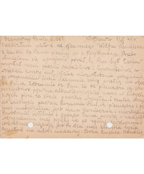 <p>Warsaw, 3.VII.41 r.</p> <p>Dear Mr. Eiss!<br /> I received the compliments of my father, Wolf Hendles, from the card written by your esteemed self to Mr. Frydman. I therefore feel emboldened to ask whether you would be so kind as to send parcels of clothing and food; my father shall settle the entirety of costs immediately upon receiving my letter, which I shall resend to you, Dear Sir. You do understand, Esteemed Sir, that these monies will definitely be paid, for in his letters our father writes that he is continuously sending parcels and searching for ways to obtain and send further packages. As you certainly understand, money and material assistance are both necessary and indispensable for us. I entreat you yet again to fulfil my request, for which I thank you – in advance – whole-heartedly and a hundredfold. For us, this is a matter of life and death.<br /> To be sent to the mailer's address: daughter Ruehla Hendles</p> <p>Postcard addressed to Chaim Eiss with a request for help<br /> <small>Państwowe Muzeum Auschwitz Birkenau ZWEiss56 </small></p>