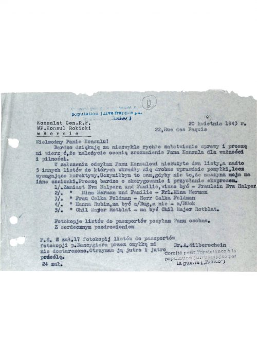 """<p>20 April 1943</p> <p>Consulate General of the Republic of Poland<br /> The Most Honorable Consul Rokicki22, Rue des Paquis<br /> in Bern</p> <p>Honorable Consul!<br /> Thank you so very much for taking care of the matter so speedily. Please rest assured, I properly appreciate the understanding which you have shown for its importance and urgency.<br /> Attached I am returning to you, Honorable Consul, two unused letters, and also 5 other letters with errors which – although slight – require correction. I would have done this myself if not for the fact that my typewriter has a different type. I kindly ask you to make the corrections and resend the documents post haste.<br /> 1) Instead of """"Eva Halpern und Familie"""" there should be """"Fraulein Eva Halpern""""<br /> 2) Instead of """"Mina Herman und Familie"""" there should be """"Frl. Mina Herman""""<br /> 3) Instead of """"Frau Calka Feldman"""" there should be """"Herr Calka Feldman""""<br /> 4) Instead of """"Hanns Rubin"""" there should be """"a) Bug"""", and not """"a) Buck""""<br /> 5) Instead of """"Chil Mayer Rotblast"""" there should be """"Chil Majer Rotblat"""".<br /> I am sending you photocopies of letters for the passports separately.<br /> With kind greetings,</p> <p>PS Attached 17 photocopies of letters for the passports – in error, I was not provided with the photocopy for Mr. Dancygier. I shall receive it tomorrow and send it on the same day.<br /> 24 attachments</p> <p>Dr. A. Silberschein</p> <p>Correspondence between Consul Rokicki and Abraham Silberschein concerning changes to the issued passports<br /> <small>Yad Vashem, M20_64_01_13</small></p>"""