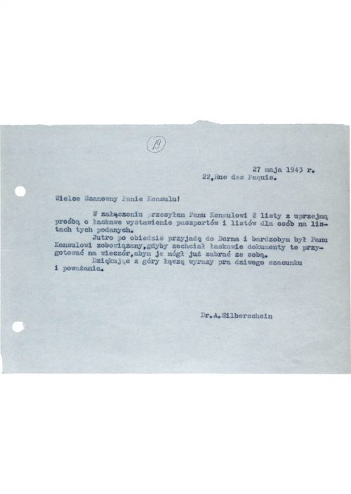<p>27 May 1943<br /> 22, Rue de Paquis.</p> <p>Esteemed Sir!<br /> Attached please find 2 lists with a kind request that you make out passports and letters for the persons figuring therein.<br /> I will be in Bern tomorrow after lunch, and I would be most greatly obliged if you could prepare these documents for the evening so that I could take them with me.<br /> Thanking you in advance for your efforts, I proffer assurances of my deepest respect and remain Yours most faithfully,</p> <p>Dr. A. Silberschein</p> <p>Request from Abraham Silberschein for the issuance of passports<br /> <small>Yad Vashem, M20_64_01_20</small></p>