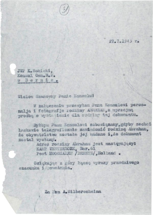 <p>27.7.1943</p> <p>The Most Honorable K. Rokicki<br /> Consul General of the Republic of Poland<br /> in Bern</p> <p>Esteemed Sir!<br /> Attached please find the personal details and photographs of the ABRAHAM family, with my courteous request being that you issue them a document.<br /> I would be most obliged, Honorable Consul, if you would be so kind as to inform the Abraham family by telegraph that it has been granted citizenship and that the document has been sent.<br /> The address of the Abraham family is as follows:<br /> KAMP WESTERBORK, Bar. 61<br /> Post HOOGHALEN (DRENTE), Holland.<br /> Thanking you in advance for your efforts, I proffer assurances of my deepest respect and remain Yours most faithfully,</p> <p>For Dr. A. Silberschein</p> <p>Request from Abraham Silberschein for the issuance of passports<br /> <small>Yad Vashem, M20_64_01_32</small></p>
