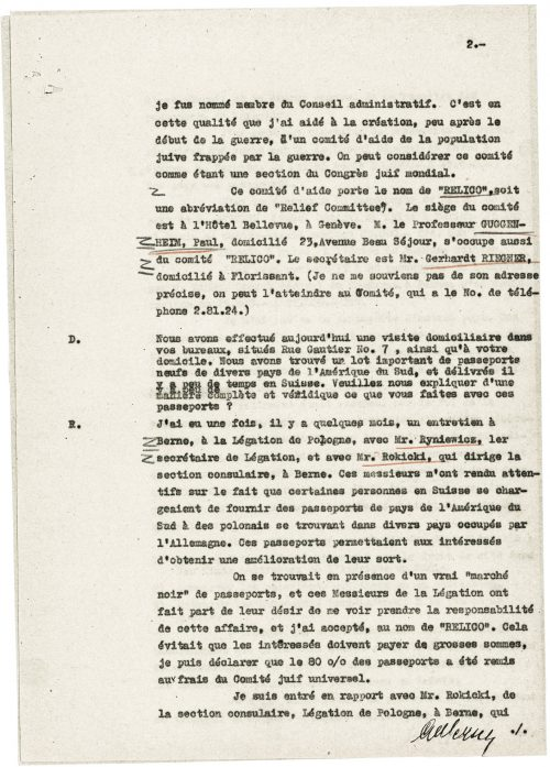 """<p>appointed me a member of the administrative board. It was in that capacity that I helped establish – soon after the outbreak of the war – the Relief Committee for the War-stricken Jewish Population. This committee can actually be considered a section of the World Jewish Congress.<br /> This committee's name is """"RELICO"""" (short for """"Relief Committee""""). It has its seat at Hôtel Bellevue in Geneva. One of its members is Prof. Paul GUGGNEHEIM, resident at Avenue Beau Séjour 23. The secretary of the Committee is Mr. Gerhardt RIEGNER, resident in Florissant (I don't recall his full address, but he may be contacted at the Committee's seat at phone number 2.81.24.).<br /> D.Today we conducted a search of your office at rue Gautier 7 and of your apartment. We found a substantial number of new passports of various South American states that had recently been brought to Switzerland. Can you explain, in a detailed and truthful manner, what is it that you do with these passports?<br /> R.A few months ago I had an interview in the Polish legation in Bern. I met with Mr. Ryniewicz, the first secretary, and Mr. Rokicki, head of the consular section. They brought my attention to the fact that some people who were staying in Switzerland delivered passports of some South American states to Polish citizens in various German-occupied countries of Europe. These passports allowed their holders to improve their lot.<br /> What we were dealing with was a veritable """"black market"""" of passports. The gentlemen from the Polish legation in Bern asked me to take responsibility in this regard, to which I agreed on behalf of """"RELICO"""". The interested parties no longer had to pay high prices: I can declare that 80% of the passports were financed from the funds of the World Jewish Congress.<br /> I came into contact with Mr. Rokicki from the consular section of the Polish legation in Bern, who<br /> [handwritten signature:] Silberschein</p> <p>Testimony of Abraham Silberschein<br /> <small>Swiss Fede"""
