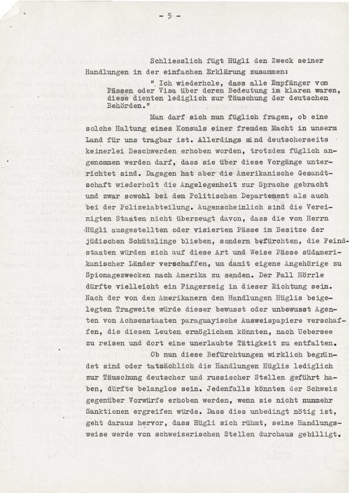 """<p>Finally, Hügli summed up the purpose of his actions in a simple explanation:<br /> """"I repeat that all passport and visa recipients were aware of their purpose; they were to be used only to deceive the German authorities.""""<br /> Now, one may ask the question whether this attitude of a foreign consul in our country is acceptable. Although no complaints were lodged on the German side, it could be rightly assumed that they had been informed of the issue. The American legation, on the other hand, repeatedly raised the matter with both the Police Department and the Police Division. Apparently, the United States is not convinced that the passports issued by Mr. Hügli remained in the possession of Jewish refugees, but fears that hostile countries might obtain passports from South American countries to send to their agents engaged in espionage. The case of Hörrle could be a clue in this direction. According to the Americans, Hügli's illegal actions might cause him to provide – knowingly or unknowingly – agents of the Axis powers with identity documents that could enable them to travel overseas and develop illegal operations there.<br /> Whether these fears are really justified or whether Hügli's actions really aimed solely to deceive the German and Russian authorities may be irrelevant. In any event, a complaint could be brought against Switzerland if it did not now apply sanctions. This is necessary due to the fact that Hügli boasts that his actions are approved by the Swiss authorities.</p> <p><small>Swiss Federal Archives, CH-BAR#E2001E#1000-1571#657#27</small></p>"""