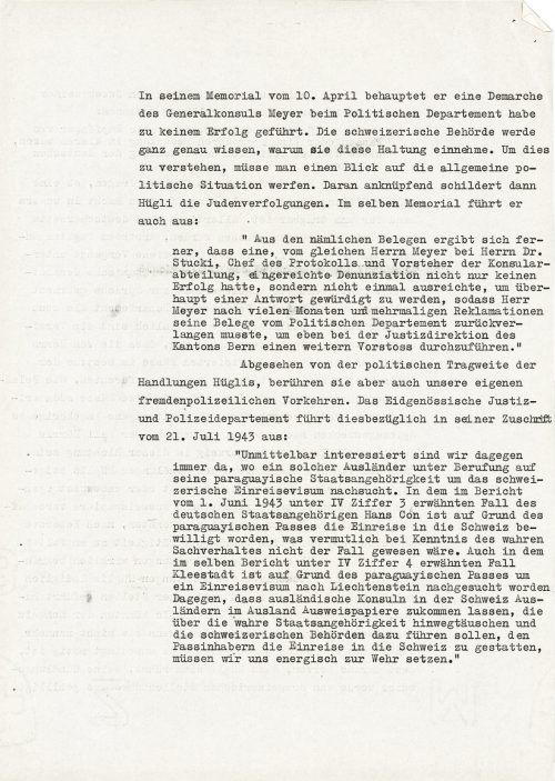 """<p>In his memorandum of 10 April, he states that Consul General Meyer's diplomatic speech at the Police Department did not bring about any success. The Swiss authorities will know exactly why they adopted this attitude. To understand this, one must look at the overall political situation. Hügli then presents the persecution of Jews in reference to this. In the same memorandum, he also explains:<br /> """"It also follows from these documents that the denunciation made by the same Mr. Meyer to Dr. Stucki, the head of protocol and head of the Consular Department, not only did not succeed, but not once deigned to respond, and therefore, after many months and numerous complaints, Mr. Meyer had to order the return of his documents from the Political Department to carry out another attack at the directorate of the judiciary of the canton of Bern.""""<br /> Apart from the political significance of Hügli's actions, they also affect the countermeasures of our own Fremdenpolizei [Police for foreigners] with regard to foreigners. The Confederation's Judiciary and Police Department explains in its letter dated 21 July 1943:<br /> """"We always have a vested interest when a foreigner applying for Paraguayan citizenship asks for a Swiss entry visa. In the case of German citizen Hans Con, mentioned in the report under IV/3 dated 1 June 1943, he was granted entry to Switzerland on the basis of a Paraguay visa, which, with the knowledge of the true state of affairs, could not have been an accident. Furthermore, in the case of Kleestadt mentioned in the same report under IV/4, a request for an entry visa into Lichtenstein was requested on the basis of a Paraguayan passport. We must defend ourselves vigorously against foreign consuls in Switzerland allowing foreigners to transfer their identity documents abroad and thereby concealing actual citizenship and misleading Swiss authorities to allow passport holders to enter our country.</p> <p><small>Swiss Federal Archives, CH-BAR#E2001E#1000-1571#6"""