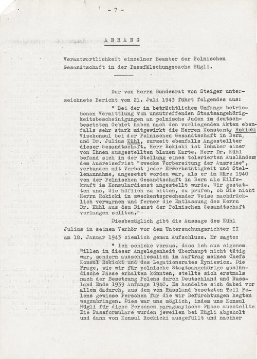 """<p>ATTACHMENT<br /> Responsibility of individual officials of the Polish legation in the case of Hügli's falsified passports<br /> __________________</p> <p>The report signed by Federal Councillor von Steiger on 21 July 1943 explains the following:<br /> """"According to the submitted files, the brokering of falsified citizenship certificates to Polish Jews in German-occupied territories included the close cooperation of Messrs Konstanty Rokicki, vice consul at the Polish legation in Bern, and Dr. Julius Kühl, currently also an official of that legation. Mr Rokicki is the holder of a blue card issued by you. Dr. Kühl held the position of a tolerated guest, who was assigned a date of departure in order """"to prepare for leaving"""" and was prohibited from taking on any form of paid work when he was employed as an assistant in the consular service by the Polish legation in Bern in March 1940. We permit ourselves to request that you check whether you have reprimanded Mr Rokicki in an appropriate manner and whether the expulsion of Dr. Kühl from the Polish mission is still required.<br /> The statement of Kühl Julius during his interrogation before the 2nd investigating magistrate on 18 January 1943 provides fairly accurate information. He said:<br /> """"I note that in this case I did not act at all of my own free will, but only on the instructions of my superior Consul Rokicki and legal advisor Ryniewicz. The question of how we could obtain foreign passports for Polish citizens was posed for the first time after the occupation of Poland by Germany and Russia at the end of 1939 and at the beginning of 1940. The main issue was to extract certain people for whom we feared from the parts of Poland under Russian occupation. This was possible as Consul Hügli issued Paraguayan passports to these people. Passport forms were collected from Hügli, then issued by Consul Rokicki, and then again brought back to </p> <p><small>Swiss Federal Archives, CH-BAR#E2001E#1000-1571#657#27</small></p>"""