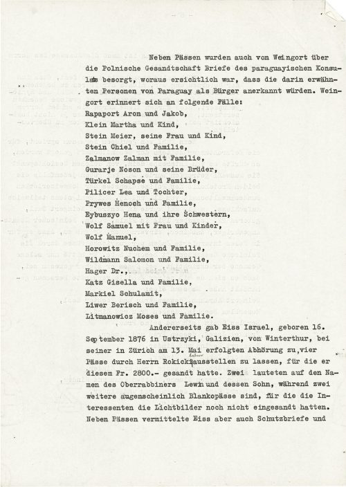 <p>In addition to the passports, Weingort also arranged letters from the consul of Paraguay through the Polish legation which showed that the persons named therein were recognized as residents of Paraguay. Weingort mentions the following cases:<br /> Rapaport Aron and Jakob;<br /> Klein Martha and child;<br /> Stein Meier, his wife and child;<br /> Stein Chiel and family;<br /> Zalmanow Zalman and family;<br /> Gurarje Noson and his brothers;<br /> Türkel Schapse and family;<br /> Pilicer Lea and daughter;<br /> Prywes Henoch and family;<br /> Eybuszyo Hena and her sister;<br /> Wolf Samuel, his wife and children;<br /> Wolf Manuel;<br /> Horowitz Nuchem and family;<br /> Wildman Salomon and family;<br /> Hager Dr.;<br /> Katz Gisella and family;<br /> Markiel Schulamit;<br /> Liwer Berisch and family;<br /> Litmanowicz Moses and family.<br /> On the other hand, Eiss Israel, born 16 September 1876 in Ustrzyki, Galicia, spoke during his interrogation in Zurich on 13 May about permission for Mr Rokicki to issue four passports, for which he paid him 2,800 francs. Two were issued in the name of oberrabine Lewin and his son, while the other two are apparently passports in blanco for those who had not yet sent photos. In addition to passports, Eiss also dealt with letters </p> <p><small>Swiss Federal Archives, CH-BAR#E2001E#1000-1571#657#27</small></p>