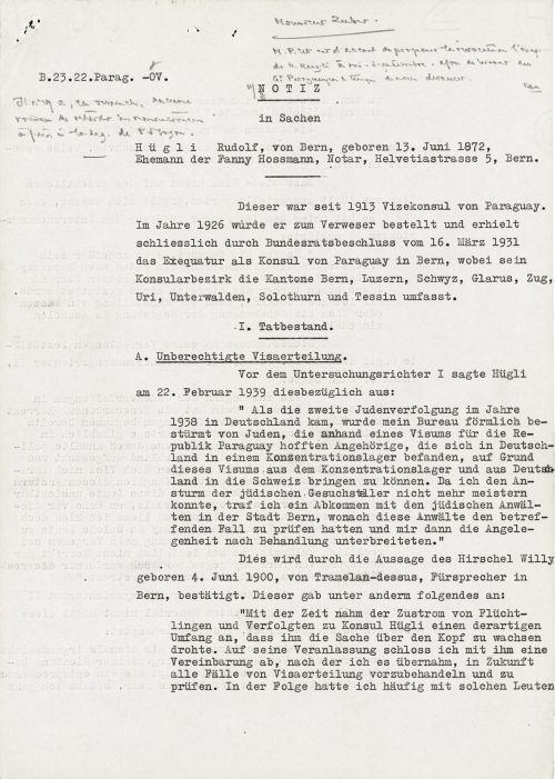 """<p>/top right – illegible handwritten note/<br /> B. 23.22.Parag. –OV.<br /> /illegible handwritten note/<br /> NOTE<br /> in the case regarding<br /> Hügli Rudolf, from Bern, born 13 June 1872,<br /> husband of Fanny Hossmann, notary, Helvetiastrasse 5, Bern.<br /> _____________<br /> This individual was the vice-consul for Paraguay since 1913. He was summoned to Verweser in 1926 and was appointed the Consul of Paraguay in Bern following the resolution of the Bundesrat on 16 March 1931. His consular region includes the cantons of Bern, Lucerne, Schwyz, Glarus, Zu Uri, Unterwalden, Solura and Ticino.</p> <p>I.Current status.<br /> ___________</p> <p>A. Illegal issuance of visas.</p> <p>Hügli testified before the examining magistrate on 22 February 1939 as follows:<br /> """"When the second persecution of Jews began in Germany in 1938, my office was stormed by Jews hoping that they would be able to transport their relatives who were interned at concentration camps in Germany to Switzerland by means of a Paraguayan visa. I was unable to control the influx of Jews issuing these requests and so I came to an agreement with Jewish lawyers in the city of Bern that they investigate the matter and then discuss it before passing the case on to me.""""<br /> This is confirmed by the statement of Willy Hirschel, born 4 June 1900, from Tramelan-dessus, an intercessor in Bern who added, among other things, the following:<br /> """"The amount of refugees and persecuted individuals coming to Consul Hügli eventually took on such dimensions that it threatened to overwhelm him. At his request, we came to an agreement according to which I would perform the initial work and verify all the cases where visas were issued. I often had to do with those people as a consequence. </p> <p><small>Swiss Federal Archives, CH-BAR#E2001E#1000-1571#657#27</small></p>"""
