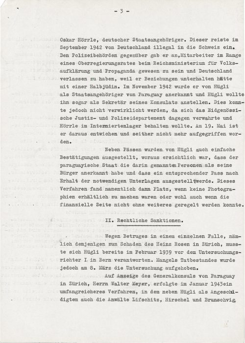 <p>of Oskar Hörrle, a German citizen, is of particular concern. He illegally entered Switzerland from Germany in September 1942 and reported to the police office that he was an employee of the government counsel at the Reich Ministry of Public Enlightenment and Propaganda and had to leave Germany because he had relations with a half-Jewish woman. In November 1942, Hügli recognized him as a citizen of Paraguay, and even wanted to hire him as the secretary of his consulate. This, however, could not have happened because the Swiss Department of Justice and Police protested and wanted to keep Hörrle in an internment camp. He disappeared on 19 May and has not been caught since.<br /> Simple confirmations of citizenship were also issued in addition to Hügli's passports, from which it could be concluded that the Paraguayan State recognized the persons listed there as its citizens and that the relevant passport would be issued upon receipt of the necessary documents. This procedure was applied particularly when it was impossible to use photographs or if the financial requirements could not be easily met.</p> <p>I.Legal sanctions</p> <p>In February 1939, Hügli was summoned to answer before the 1st investigating magistrate in Bern in connection with a single case of fraud, namely to the detriment of Heinz Rosen in Zurich. However, the investigation was discontinued on 8 March due to lack of evidence of a crime.<br /> After notifying the general consul of Paraguay in Zurich, Mr. Walter Meyer, extensive proceedings were commenced in January 1943 in which the lawyers Lifschitz, Hirschel and Brunschvig, </p> <p><small>Swiss Federal Archives, CH-BAR#E2001E#1000-1571#657#27</small></p>