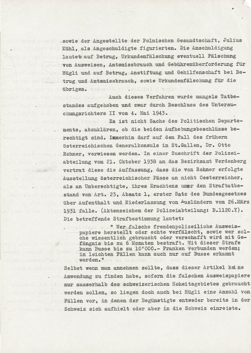 """<p>as well as the official from the Polish legation Julius Kühl, appeared as the accused alongside Hügli. Hügli's charges concerned fraud, the falsification of documents and forging of identity cards, abuse of power and excessive fees, as well as fraud, incitement and assistance in fraud and abuse of power, and forgery of documents for the other defendants.<br /> This case was also discontinued due to lack of evidence of a criminal act by the decision of the 2nd investigating magistrate on 4 May 1943.<br /> It is not for the Police Department to explain whether the discontinuation of either case is justified. Be that as it may, one could point to the case of the former Austrian general consul in St. Gallen, Dr. Otto Rohner. In a letter dated 21 October 1938 from the Police Department to the Werdenberg District Office, he presented the view that Rohner's issuance of Austrian passports to non-Austrian citizens was unauthorized and was therefore an offense under Art. 23, paragraph 1, first sentence of the Federal Law on the residence and settlement of foreigners dated 23 March 1931 (file no. Police Department: B. 1120.Y). The penal provision related to this reads:<br /> """"Whosoever creates false or falsifies authentic police documentation of identity, or whosoever consciously makes use of such documentation or transfers it to a third party, shall be sentenced to six months in prison. This sentence may also include a monetary fine of up to 10,000 francs; lighter offences may only be punishable with a monetary fine.""""<br /> Even if it were to be assumed that this article could not be applied as the false identity documents were used only outside the territory of the Swiss state, Hügli's case also includes a number of instances in which the beneficiary either remained in or entered Switzerland.</p> <p><small>Swiss Federal Archives, CH-BAR#E2001E#1000-1571#657#27</small></p>"""