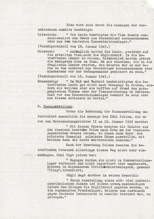 """<p>This is also confirmed by the statements of the various lawyers:<br /> Lifschitz: """"People only needed visas at the time to leave Germany or a German concentration camp.""""</p> <p>(report of the hearing of 18 January 1943)</p> <p>Hirschel: """"Initially, people still had the opportunity to travel to their respective countries based on the visas. Few managed to actually do so, however. There were sporadic cases of individuals who traveled to the countries in question, but for the most part they were only meant to leave Germany or at least protect themselves from being taken prisoner.""""</p> <p>(report of the hearing of 18 January 1943)</p> <p>Brunschvig: """"In fact, the visa applicants did not intend to go to Paraguay at all, but wanted or hoped to protect themselves or be released from a concentration camp in Germany with the help of the visa.""""</p> <p>B. Passport issuance</p> <p>The significance of issuing passports is indicated in particular in the statement of Julius Kühl, which he presented to the 2nd investigating magistrate on 18 January 1943:<br /> """"The bearers could use these passports to leave Russian-occupied Poland for Kobe on the Russian-Japanese border, where the Polish consulate issued them Polish passports with which they could travel further.""""<br /> After the occupation of Poland, these people could no longer follow this path. Kühl adds:<br /> """"However, they were not transported to concentration camps, deported or murdered, but interned in a so-called civilian internment camp called an 'Ilag'.""""<br /> Hügli described this in his memorandum:<br /> """"By issuing South or Central American passports, these poor, innocent victims of war were given the opportunity to reach a so-called foreigners' camp, which was used for the exchange of German prisoners in America.""""</p> <p><small>Swiss Federal Archives, CH-BAR#E2001E#1000-1571#657#27</small></p>"""